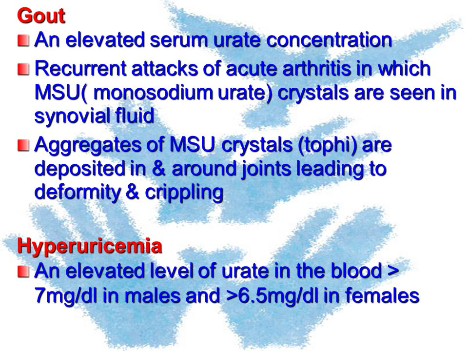 Gout An elevated serum urate concentration Recurrent attacks of acute arthritis in which MSU( monosodium urate) crystals are seen in synovial fluid Ag