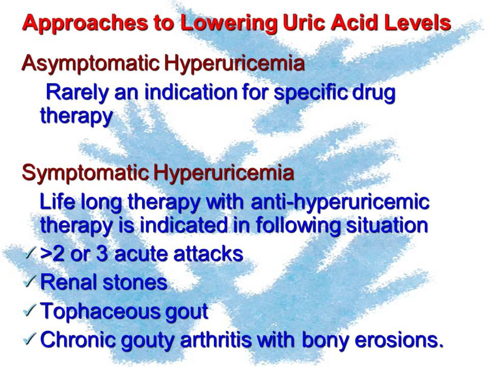 Approaches to Lowering Uric Acid Levels Asymptomatic Hyperuricemia Rarely an indication for specific drug therapy Rarely an indication for specific dr
