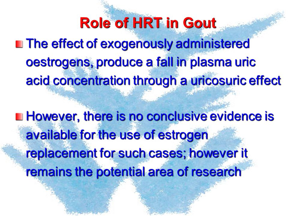 Role of HRT in Gout The effect of exogenously administered oestrogens, produce a fall in plasma uric acid concentration through a uricosuric effect Ho