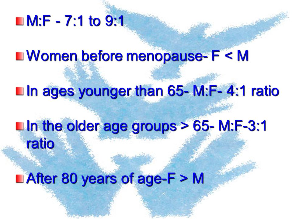 M:F - 7:1 to 9:1 Women before menopause- F < M In ages younger than 65- M:F- 4:1 ratio In the older age groups > 65- M:F-3:1 ratio After 80 years of a