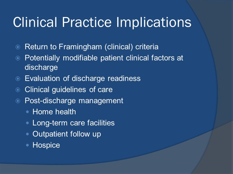 Clinical Practice Implications  Return to Framingham (clinical) criteria  Potentially modifiable patient clinical factors at discharge  Evaluation