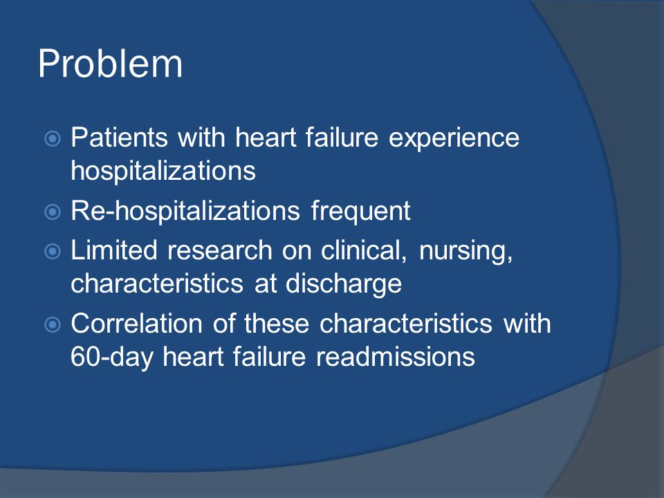 Problem  Patients with heart failure experience hospitalizations  Re-hospitalizations frequent  Limited research on clinical, nursing, characterist