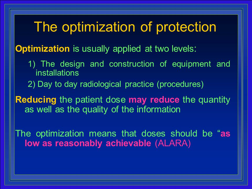 14 The optimization of protection Optimization is usually applied at two levels : 1) The design and construction of equipment and installations 2) Day to day radiological practice (procedures) Reducing the patient dose may reduce the quantity as well as the quality of the information The optimization means that doses should be as low as reasonably achievable (ALARA)