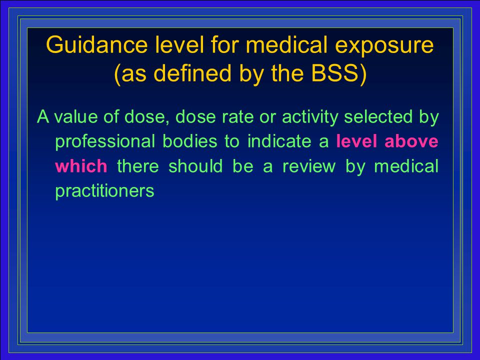 15 A value of dose, dose rate or activity selected by professional bodies to indicate a level above which there should be a review by medical practitioners Guidance level for medical exposure (as defined by the BSS)