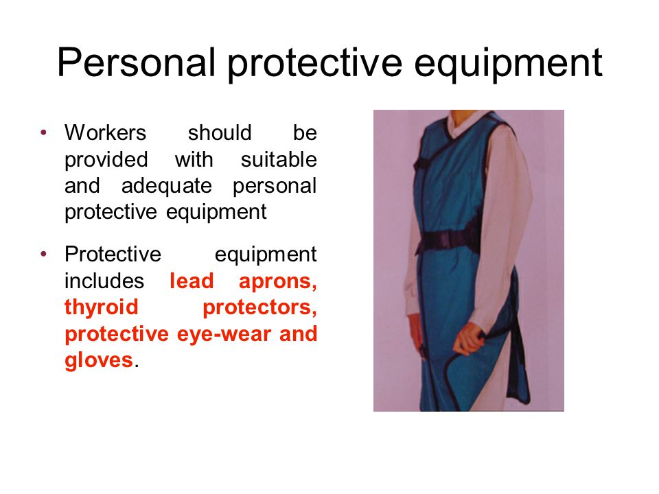 Personal protective equipment Workers should be provided with suitable and adequate personal protective equipment Protective equipment includes lead aprons, thyroid protectors, protective eye-wear and gloves.