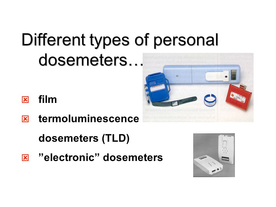 Different types of personal dosemeters… ý film ý termoluminescence dosemeters (TLD) ý electronic dosemeters