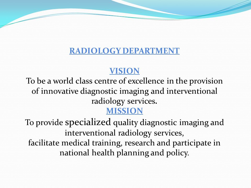 RADIOLOGY DEPARTMENT VISION To be a world class centre of excellence in the provision of innovative diagnostic imaging and interventional radiology services.