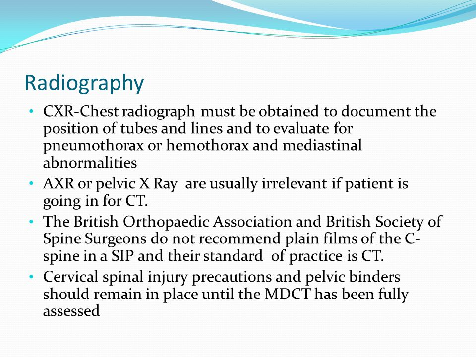 Radiography CXR-Chest radiograph must be obtained to document the position of tubes and lines and to evaluate for pneumothorax or hemothorax and mediastinal abnormalities AXR or pelvic X Ray are usually irrelevant if patient is going in for CT.