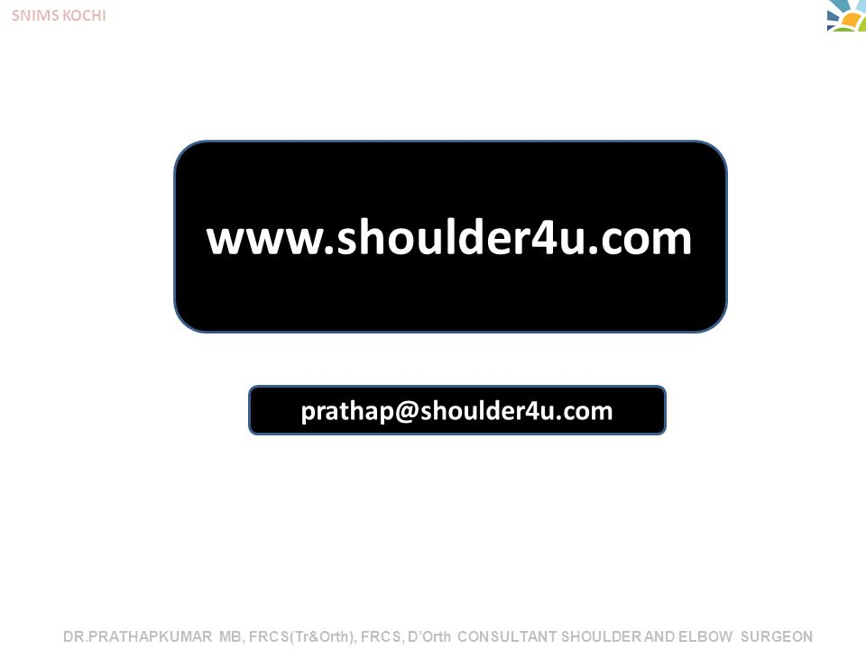 DR.PRATHAPKUMAR MB, FRCS(Tr&Orth), FRCS, D'Orth CONSULTANT SHOULDER AND ELBOW SURGEON SNIMS KOCHI www.shoulder4u.com prathap@shoulder4u.com