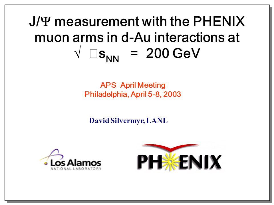 J/  measurement with the PHENIX muon arms in d-Au interactions at √ s NN = 200 GeV David Silvermyr, LANL APS April Meeting Philadelphia, April 5-8, 2003