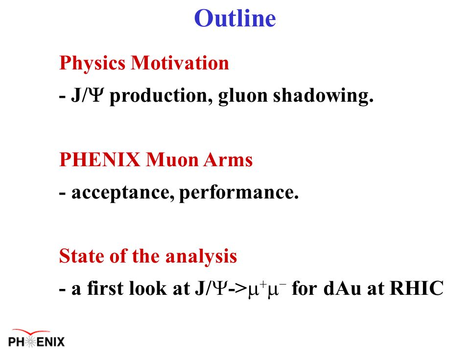 Outline Physics Motivation - J/  production, gluon shadowing.