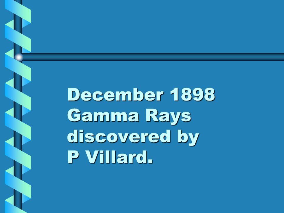 December 1898 Gamma Rays discovered by P Villard.