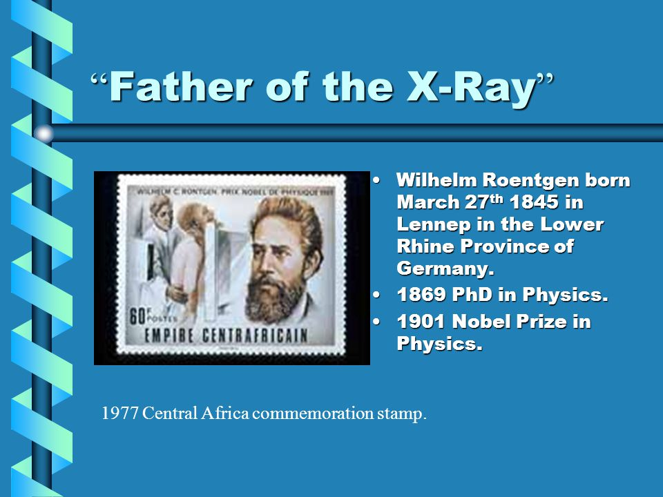 """"""" Father of the X-Ray """" Wilhelm Roentgen born March 27 th 1845 in Lennep in the Lower Rhine Province of Germany. 1869 PhD in Physics. 1901 Nobel Prize"""