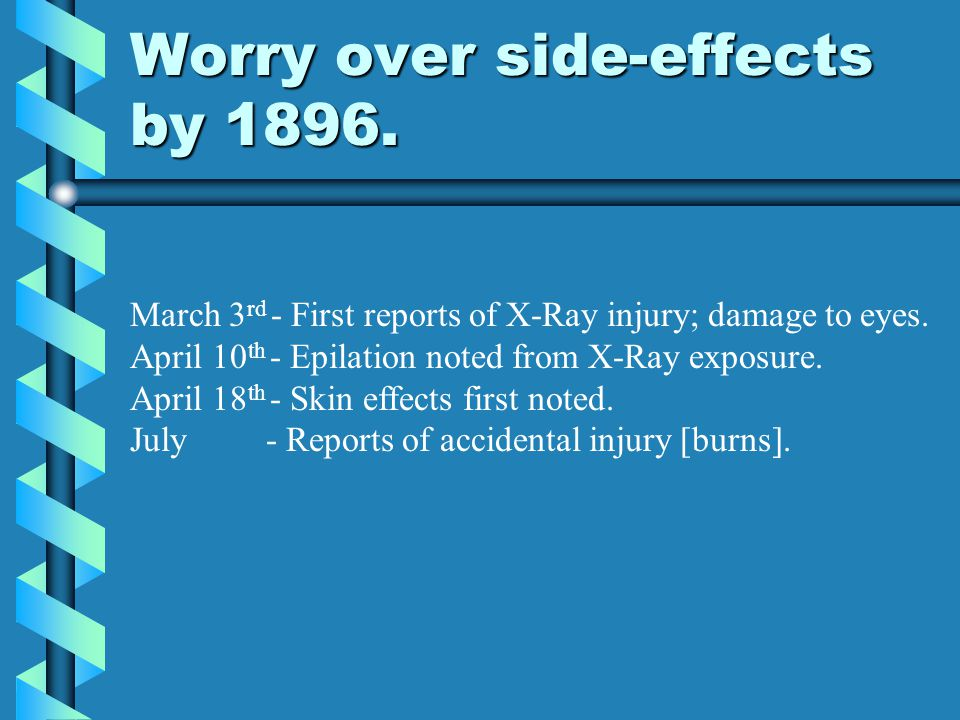 Worry over side-effects by 1896. March 3 rd - First reports of X-Ray injury; damage to eyes. April 10 th - Epilation noted from X-Ray exposure. April