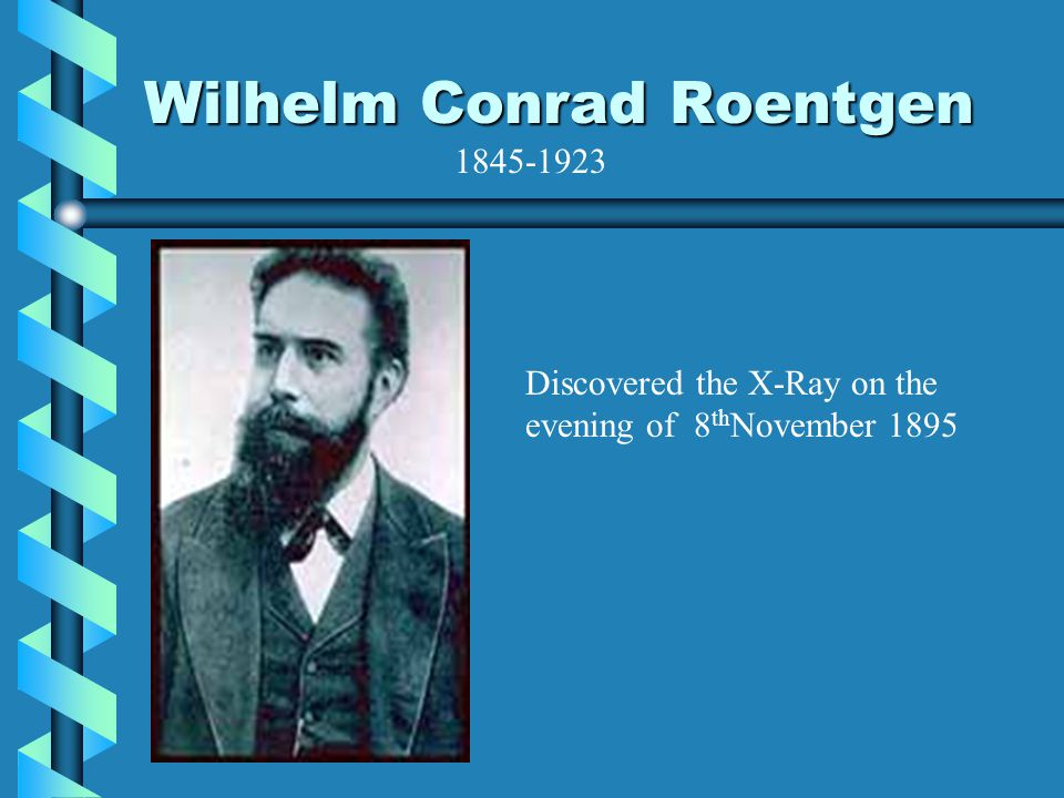 Wilhelm Conrad Roentgen Discovered the X-Ray on the evening of 8 th November 1895 1845-1923