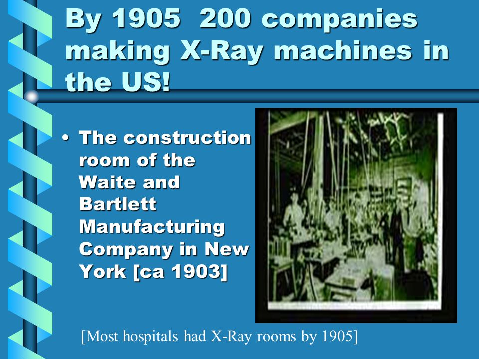 By 1905 200 companies making X-Ray machines in the US! The construction room of the Waite and Bartlett Manufacturing Company in New York [ca 1903]The