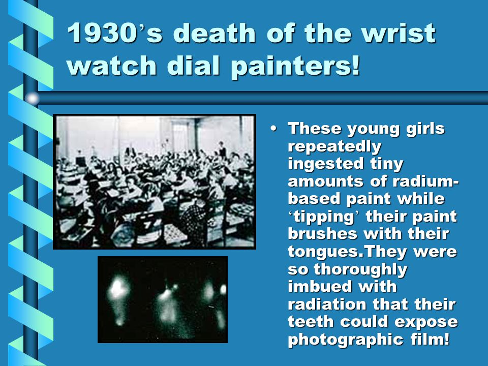 1930 ' s death of the wrist watch dial painters! These young girls repeatedly ingested tiny amounts of radium- based paint while ' tipping ' their pai