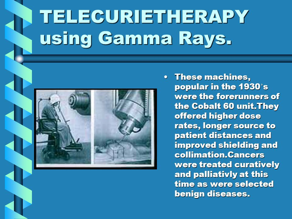 TELECURIETHERAPY using Gamma Rays. These machines, popular in the 1930 ' s were the forerunners of the Cobalt 60 unit.They offered higher dose rates,