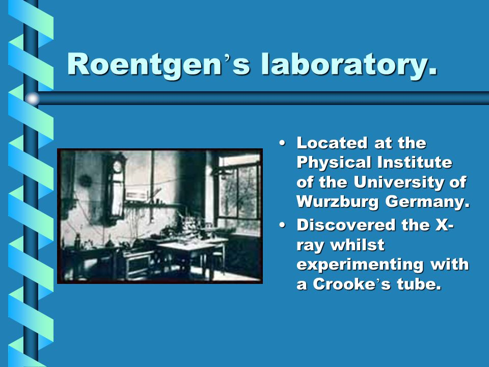 Roentgen ' s laboratory. Located at the Physical Institute of the University of Wurzburg Germany. Discovered the X- ray whilst experimenting with a Cr