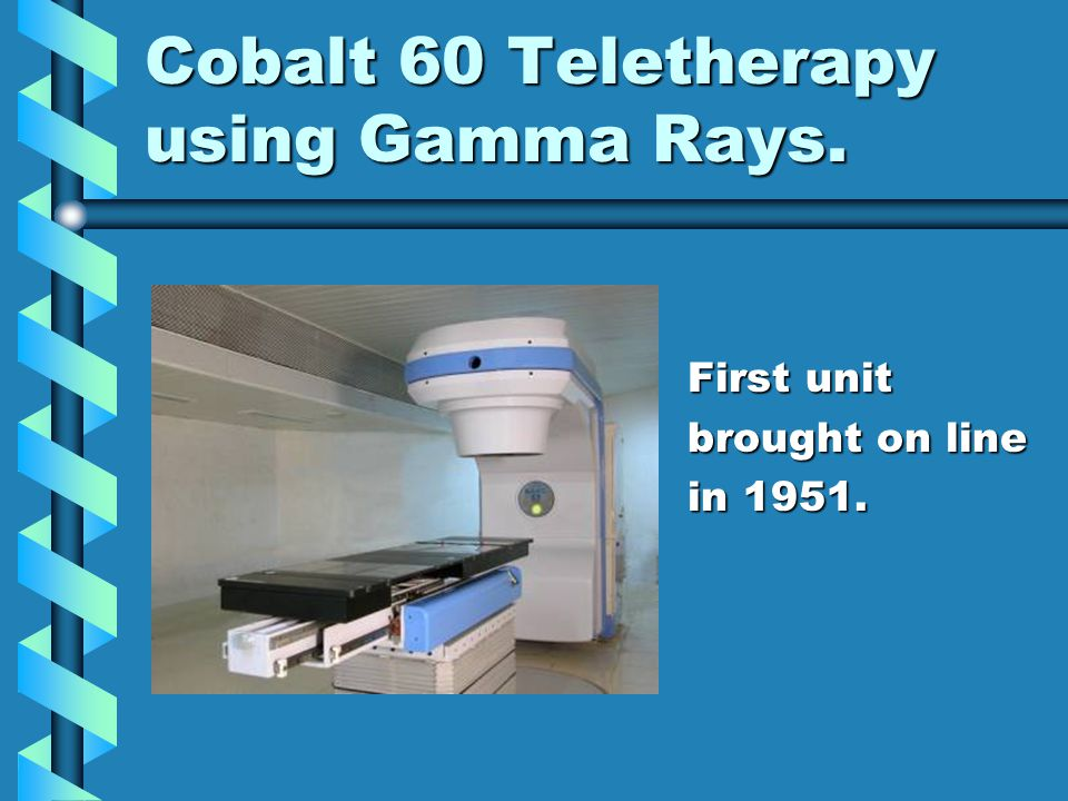 Cobalt 60 Teletherapy using Gamma Rays. First unit brought on line in 1951.