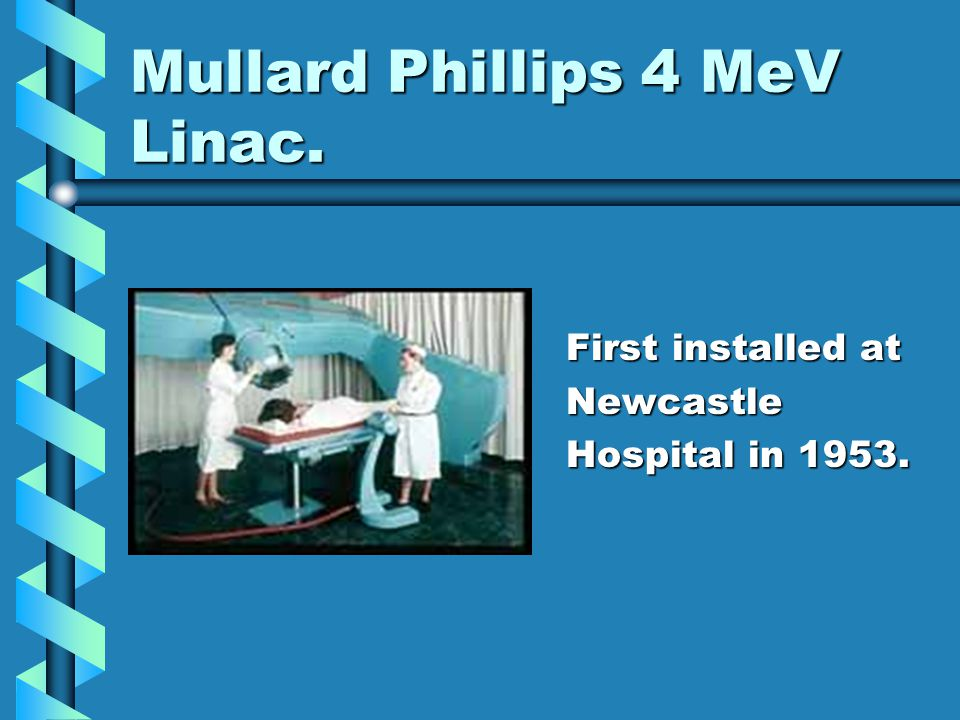 Mullard Phillips 4 MeV Linac. First installed at Newcastle Hospital in 1953.