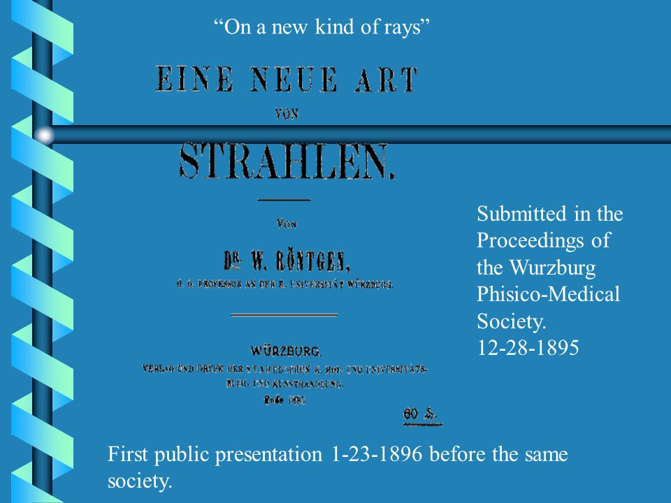 """Submitted in the Proceedings of the Wurzburg Phisico-Medical Society. 12-28-1895 """"On a new kind of rays"""" First public presentation 1-23-1896 before th"""