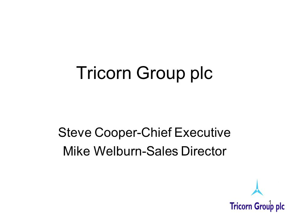 1 Tricorn Group plc Steve Cooper-Chief Executive Mike Welburn-Sales Director