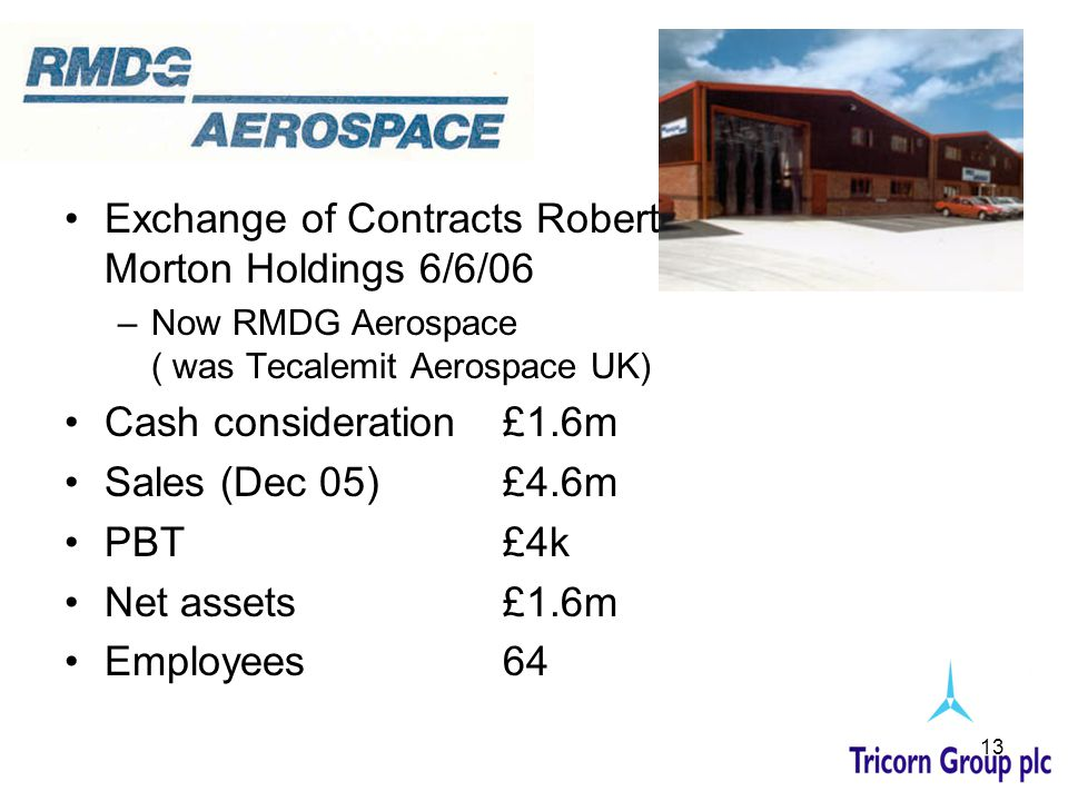 13 Exchange of Contracts Robert Morton Holdings 6/6/06 –Now RMDG Aerospace ( was Tecalemit Aerospace UK) Cash consideration £1.6m Sales (Dec 05) £4.6m PBT £4k Net assets £1.6m Employees 64