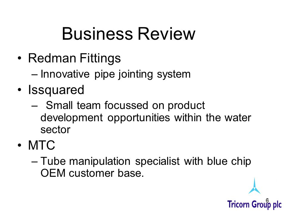 6 Business Review Redman Fittings –Innovative pipe jointing system Issquared –Small team focussed on product development opportunities within the wate