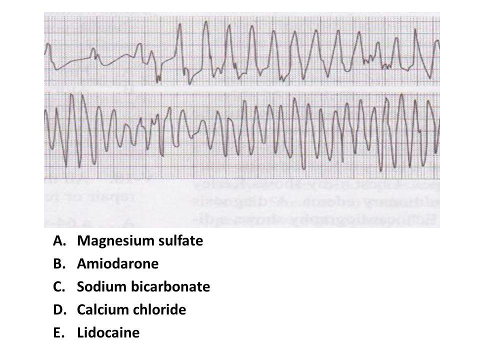A.Magnesium sulfate B.Amiodarone C.Sodium bicarbonate D.Calcium chloride E.Lidocaine