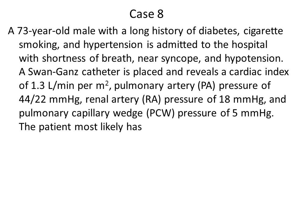 Case 8 A 73-year-old male with a long history of diabetes, cigarette smoking, and hypertension is admitted to the hospital with shortness of breath, near syncope, and hypotension.