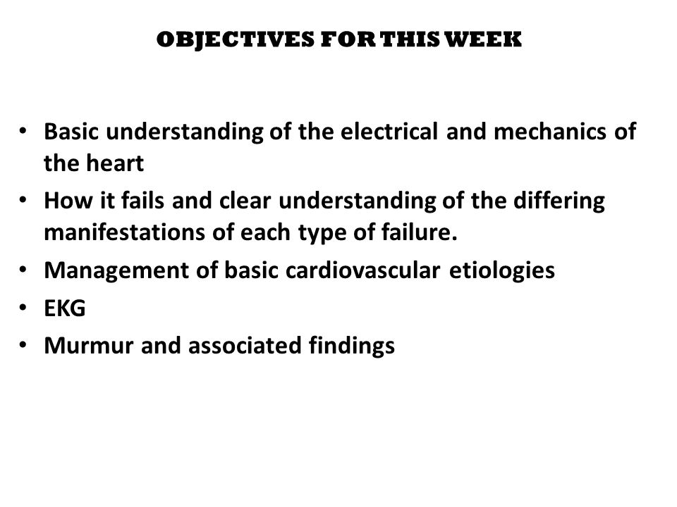 OBJECTIVES FOR THIS WEEK Basic understanding of the electrical and mechanics of the heart How it fails and clear understanding of the differing manifestations of each type of failure.