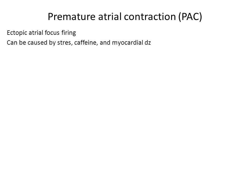 Premature atrial contraction (PAC) Ectopic atrial focus firing Can be caused by stres, caffeine, and myocardial dz