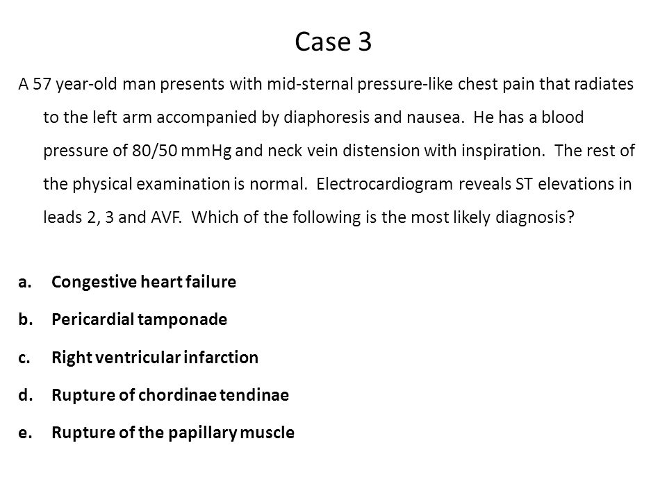 Case 3 A 57 year-old man presents with mid-sternal pressure-like chest pain that radiates to the left arm accompanied by diaphoresis and nausea.