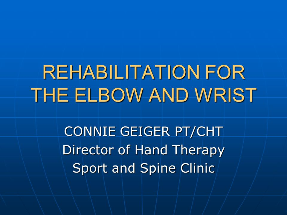 REHABILITATION FOR THE ELBOW AND WRIST CONNIE GEIGER PT/CHT Director of Hand Therapy Sport and Spine Clinic