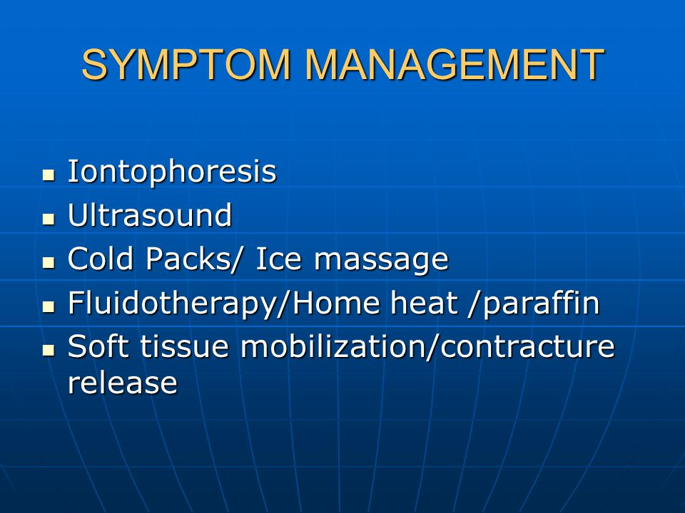 SYMPTOM MANAGEMENT Iontophoresis Iontophoresis Ultrasound Ultrasound Cold Packs/ Ice massage Cold Packs/ Ice massage Fluidotherapy/Home heat /paraffin Fluidotherapy/Home heat /paraffin Soft tissue mobilization/contracture release Soft tissue mobilization/contracture release