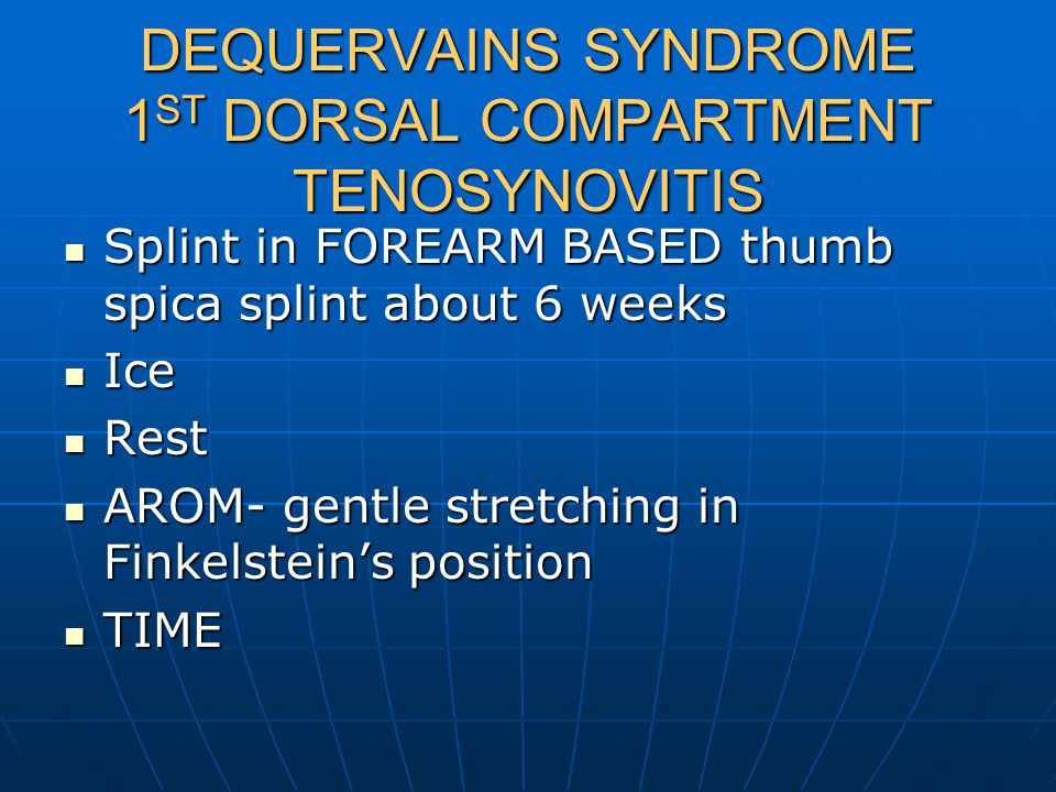 DEQUERVAINS SYNDROME 1 ST DORSAL COMPARTMENT TENOSYNOVITIS Splint in FOREARM BASED thumb spica splint about 6 weeks Splint in FOREARM BASED thumb spica splint about 6 weeks Ice Ice Rest Rest AROM- gentle stretching in Finkelstein's position AROM- gentle stretching in Finkelstein's position TIME TIME