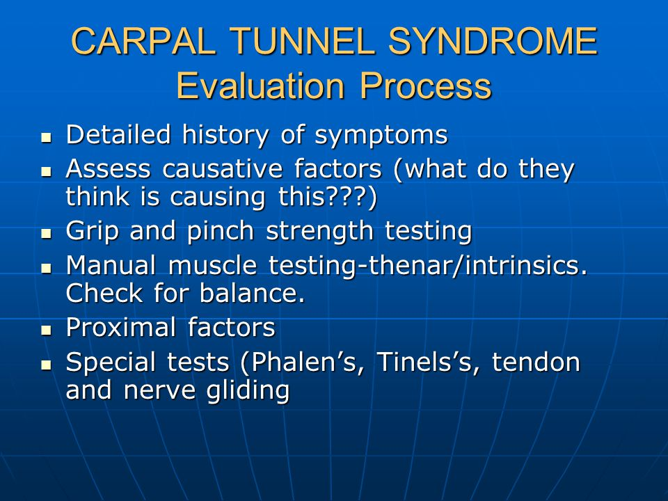 CARPAL TUNNEL SYNDROME Evaluation Process Detailed history of symptoms Detailed history of symptoms Assess causative factors (what do they think is causing this ) Assess causative factors (what do they think is causing this ) Grip and pinch strength testing Grip and pinch strength testing Manual muscle testing-thenar/intrinsics.