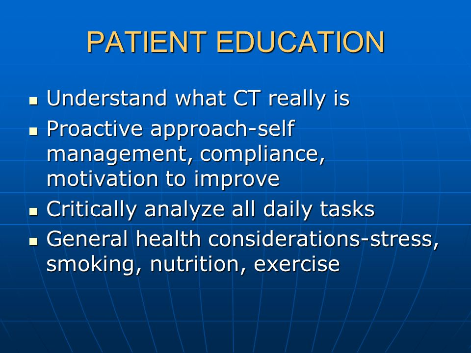 PATIENT EDUCATION Understand what CT really is Understand what CT really is Proactive approach-self management, compliance, motivation to improve Proactive approach-self management, compliance, motivation to improve Critically analyze all daily tasks Critically analyze all daily tasks General health considerations-stress, smoking, nutrition, exercise General health considerations-stress, smoking, nutrition, exercise