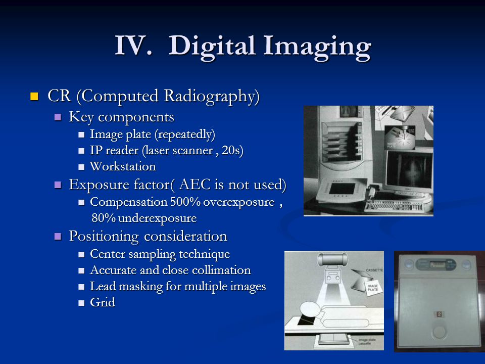 IV. Digital Imaging CR (Computed Radiography) CR (Computed Radiography) Key components Key components Image plate (repeatedly) Image plate (repeatedly