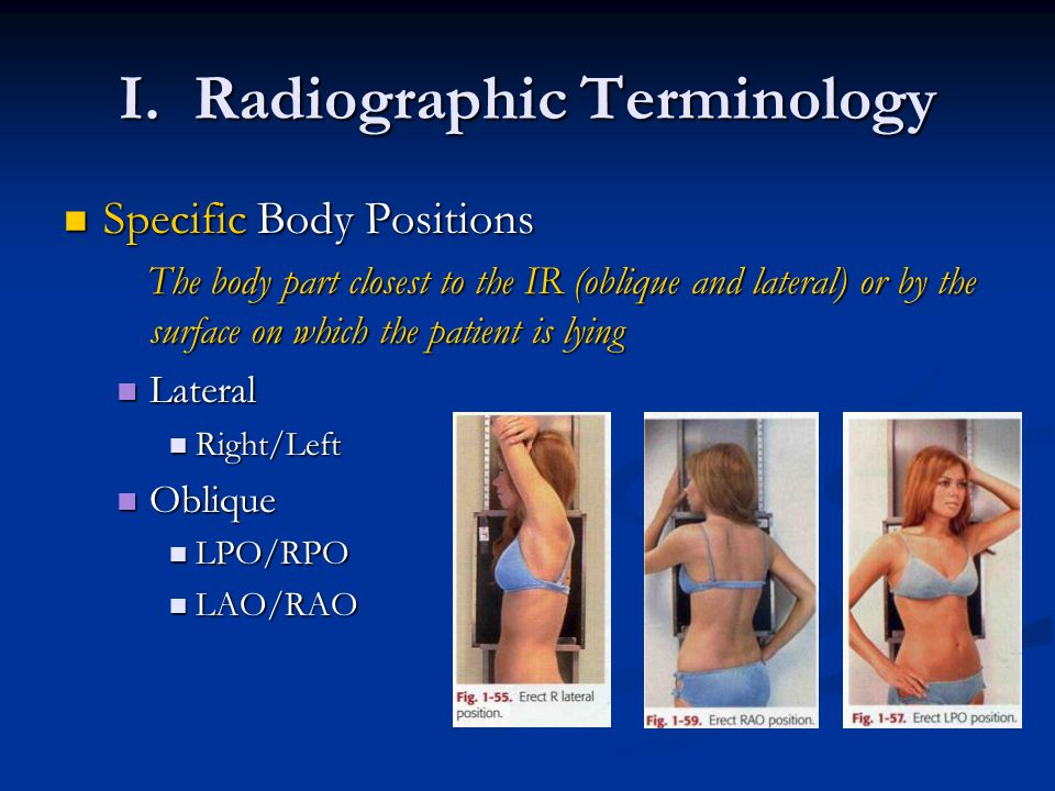 I. Radiographic Terminology Specific Body Positions Specific Body Positions The body part closest to the IR (oblique and lateral) or by the surface on