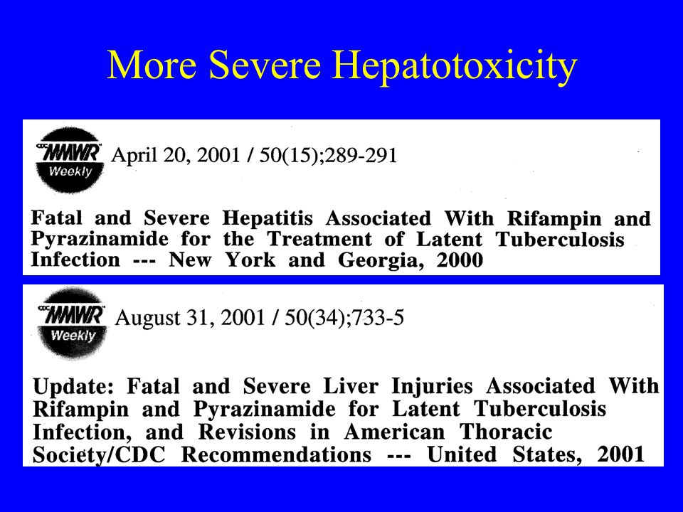 Rifampin and PZA Hepatoxicity In 30 months ending June, 2003: 48 cases of severe liver injury –37 recovered –11 died Most deaths had onset of liver injury in 2nd month 2 deaths in HIV positive persons CDC.