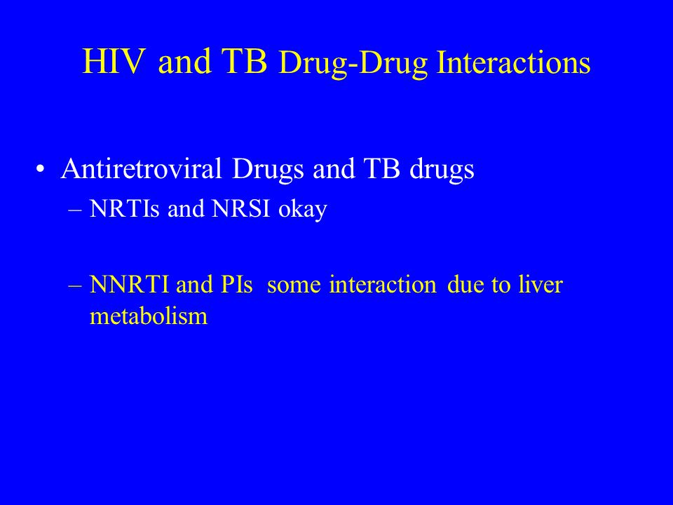 TB and HIV Drug-Drug Interactions Rifamycins Decrease in PIs and NNRTIs (L & S on speed) Rifampin > rifapentine > rifabutin Inducers of CYP3A Increase in serum concentration rifabutin* (L & S after lunch) Delavirdine and PIs Inhibitors of CYP3A *Rifampin and rifapentine are not substrates of CYP3A