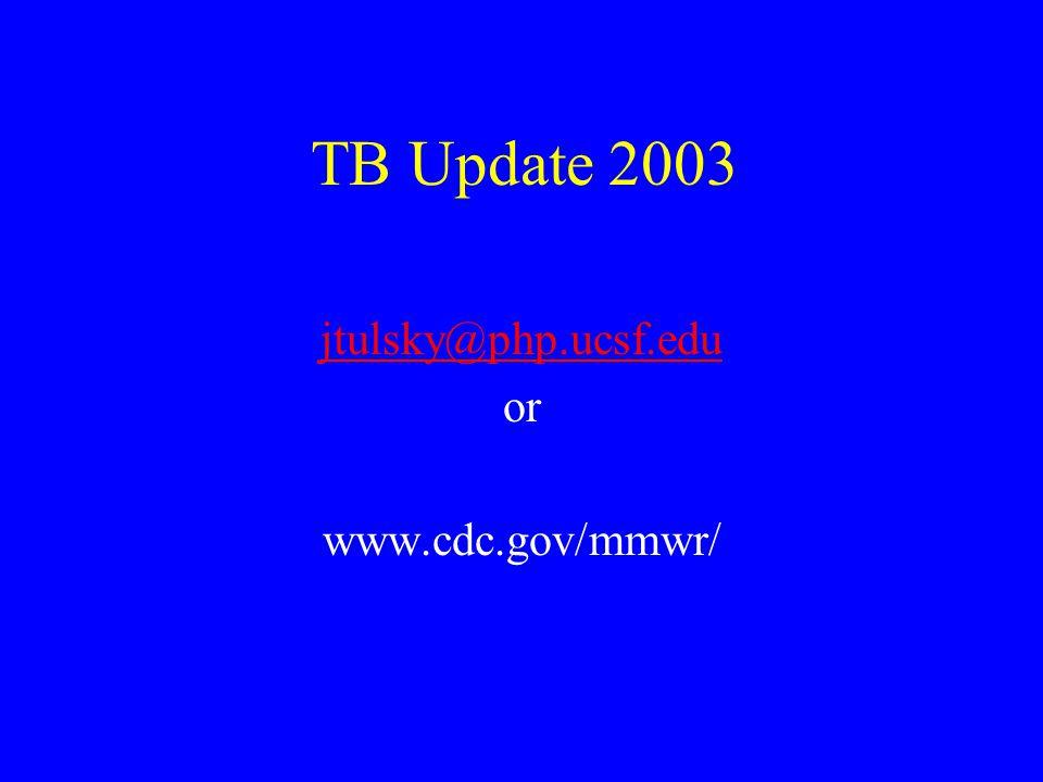 TB Update 2003 jtulsky@php.ucsf.edu or www.cdc.gov/mmwr/