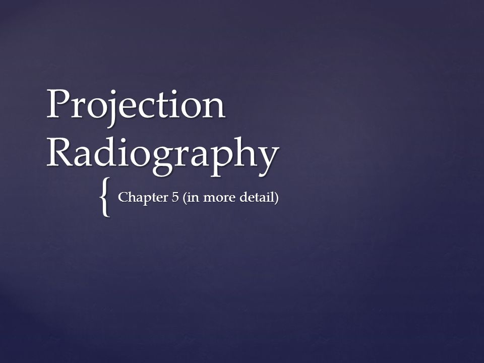 { Projection Radiography Chapter 5 (in more detail)