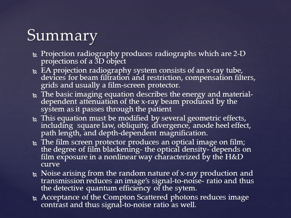   Projection radiography produces radiographs which are 2-D projections of a 3D object   EA projection radiography system consists of an x-ray tube, devices for beam filtration and restriction, compensation filters, grids and usually a film-screen protector.