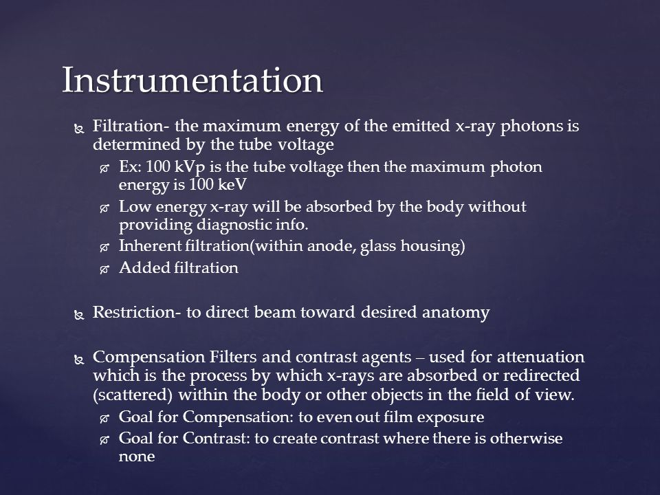   Filtration- the maximum energy of the emitted x-ray photons is determined by the tube voltage   Ex: 100 kVp is the tube voltage then the maximum photon energy is 100 keV   Low energy x-ray will be absorbed by the body without providing diagnostic info.