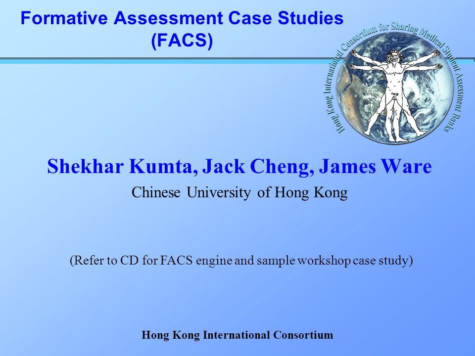 Formative Assessment Case Studies (FACS) Shekhar Kumta, Jack Cheng, James Ware Chinese University of Hong Kong (Refer to CD for FACS engine and sample