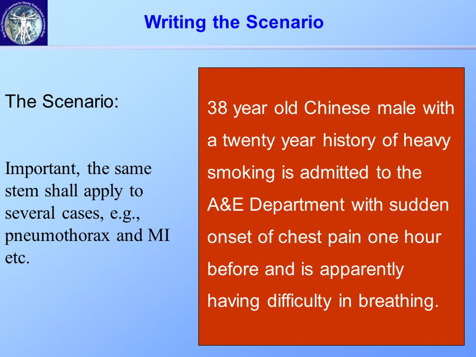 The Scenario: Important, the same stem shall apply to several cases, e.g., pneumothorax and MI etc. 38 year old Chinese male with a twenty year histor