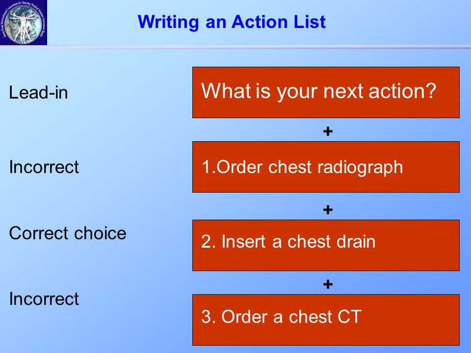 + What is your next action? Lead-in Incorrect Correct choice Incorrect + 1.Order chest radiograph 2. Insert a chest drain + 3. Order a chest CT Writin